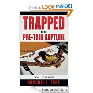 Trapped by the Pre Trib Rapture: Randall L. True:  Kindle
