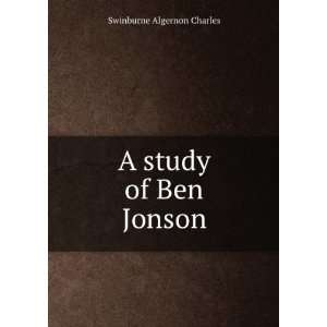 A study of Ben Jonson: Swinburne Algernon Charles: Books