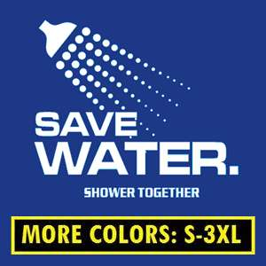 SAVE WATER SHOWER TOGETHER T Shirt funny S 3XL CUSTOM