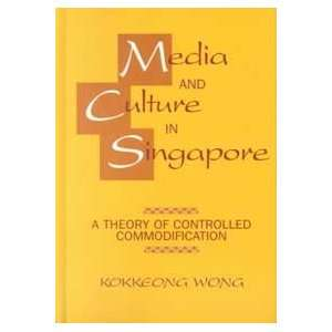 Media and Culture in Singapore A Theory of Controlled Commodification