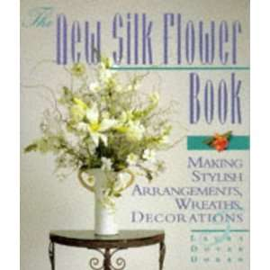 The New Silk Flower Book Making Stylish Arrangements, Wreaths