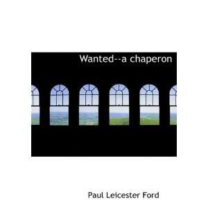 Wanted  a chaperon (9781117933597): Paul Leicester Ford: Books